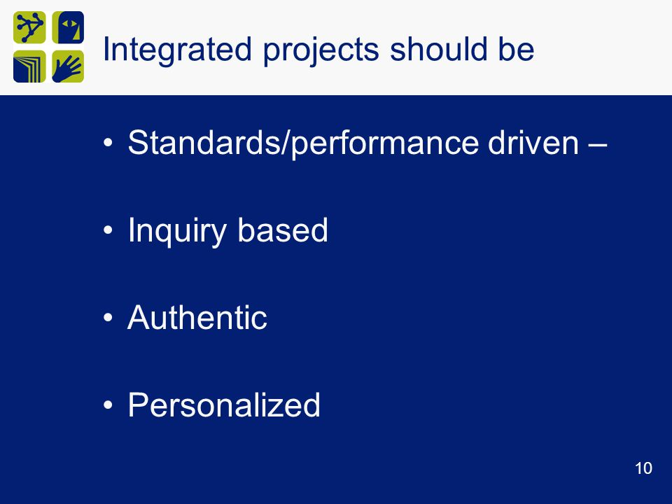 Integrated projects should be Standards/performance driven – Inquiry based Authentic Personalized 10