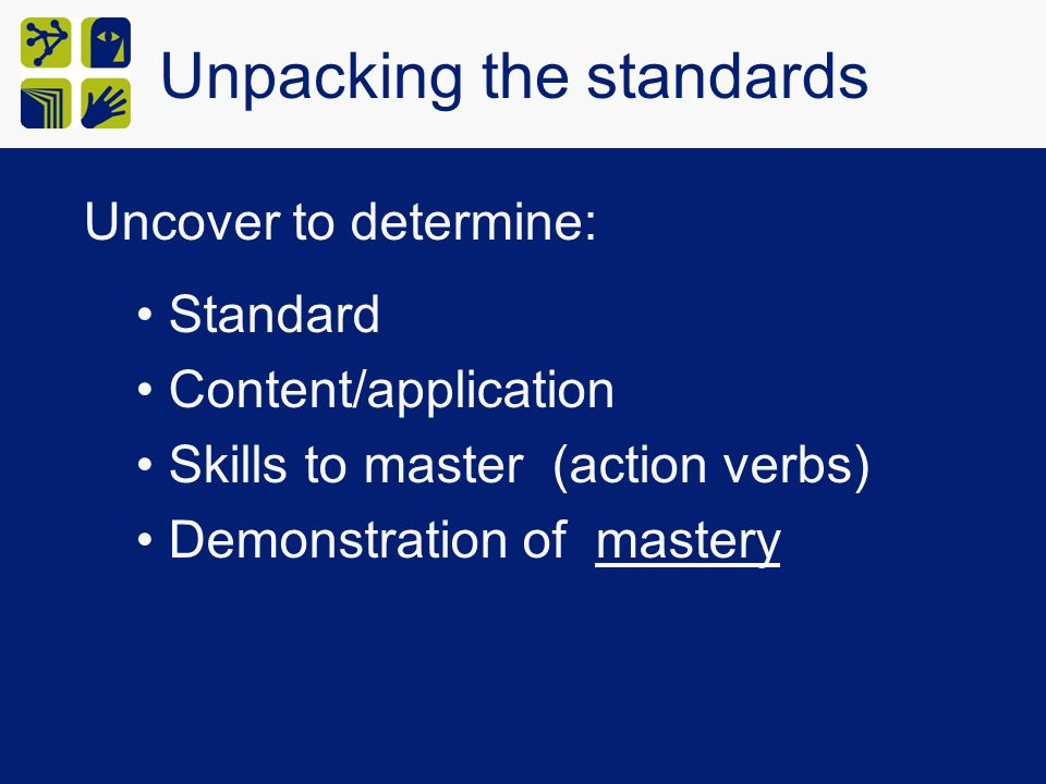 Unpacking the standards Uncover to determine: Standard Content/application Skills to master (action verbs) Demonstration of mastery