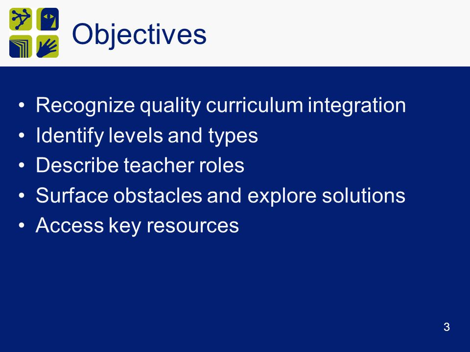 Objectives Recognize quality curriculum integration Identify levels and types Describe teacher roles Surface obstacles and explore solutions Access key resources 3