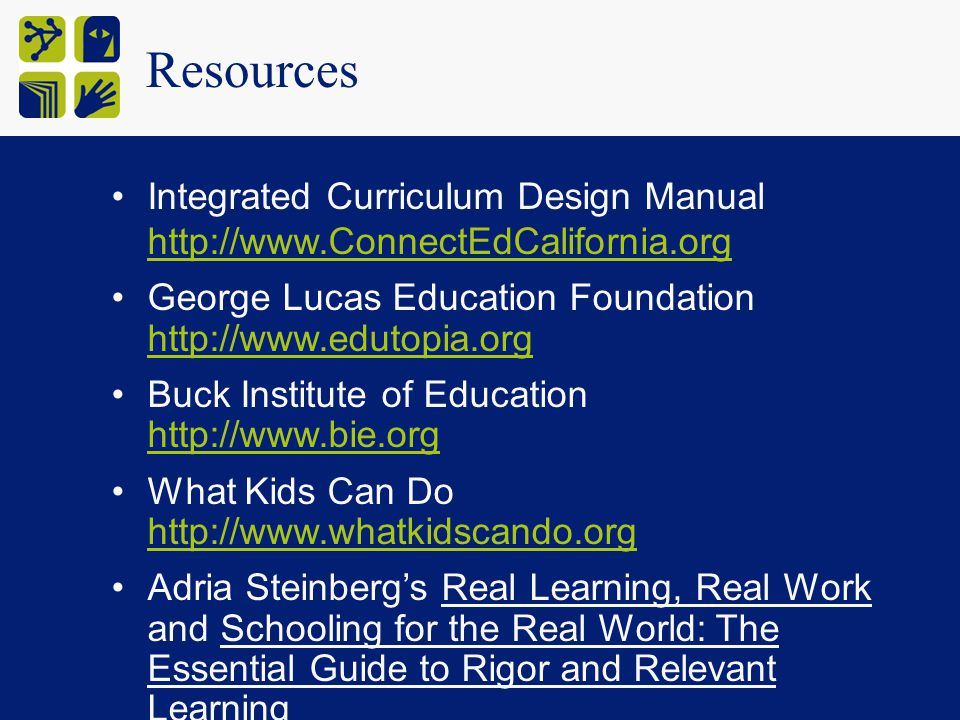 Resources Integrated Curriculum Design Manual http://www.ConnectEdCalifornia.org http://www.ConnectEdCalifornia.org George Lucas Education Foundation http://www.edutopia.org http://www.edutopia.org Buck Institute of Education http://www.bie.org http://www.bie.org What Kids Can Do http://www.whatkidscando.org http://www.whatkidscando.org Adria Steinberg's Real Learning, Real Work and Schooling for the Real World: The Essential Guide to Rigor and Relevant Learning