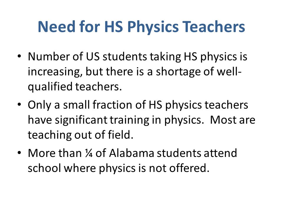 Need for HS Physics Teachers Number of US students taking HS physics is increasing, but there is a shortage of well- qualified teachers.