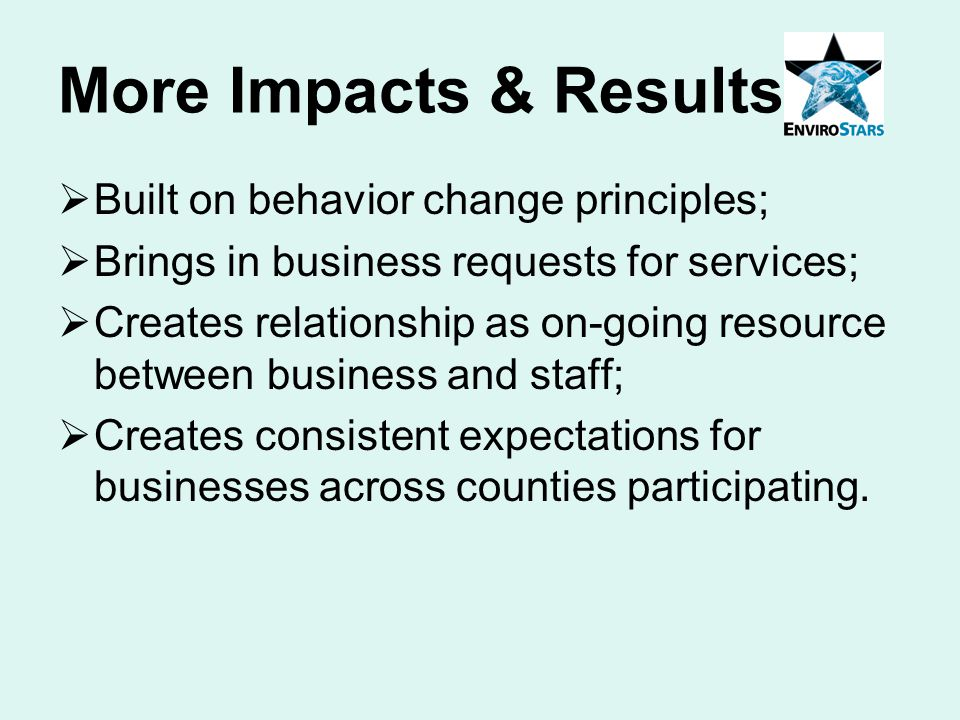 More Impacts & Results  Built on behavior change principles;  Brings in business requests for services;  Creates relationship as on-going resource