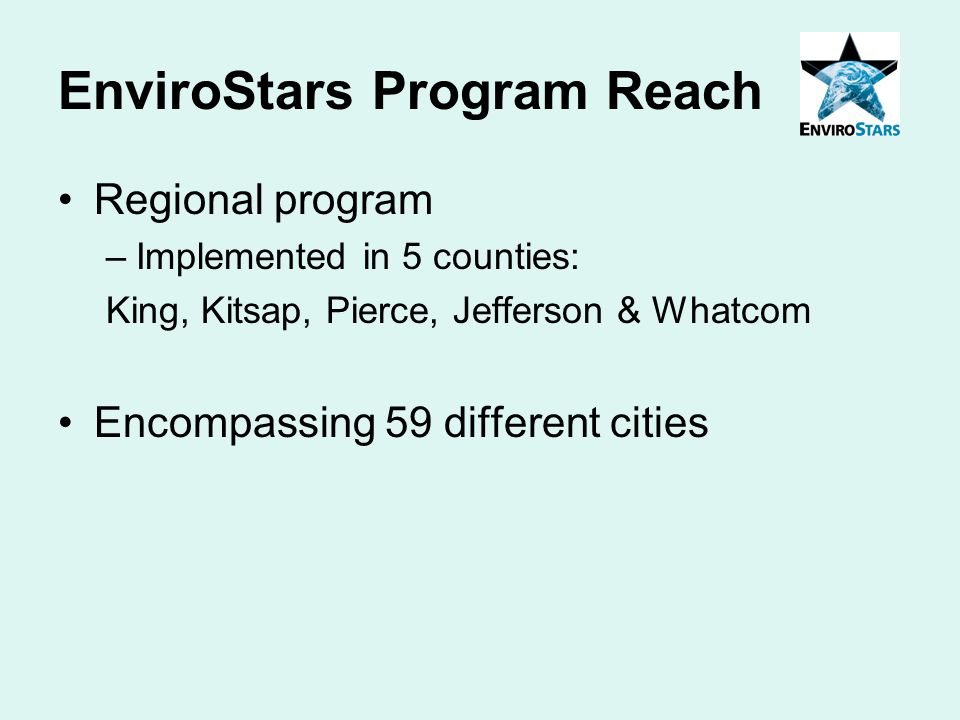 EnviroStars Program Reach Regional program –Implemented in 5 counties: King, Kitsap, Pierce, Jefferson & Whatcom Encompassing 59 different cities