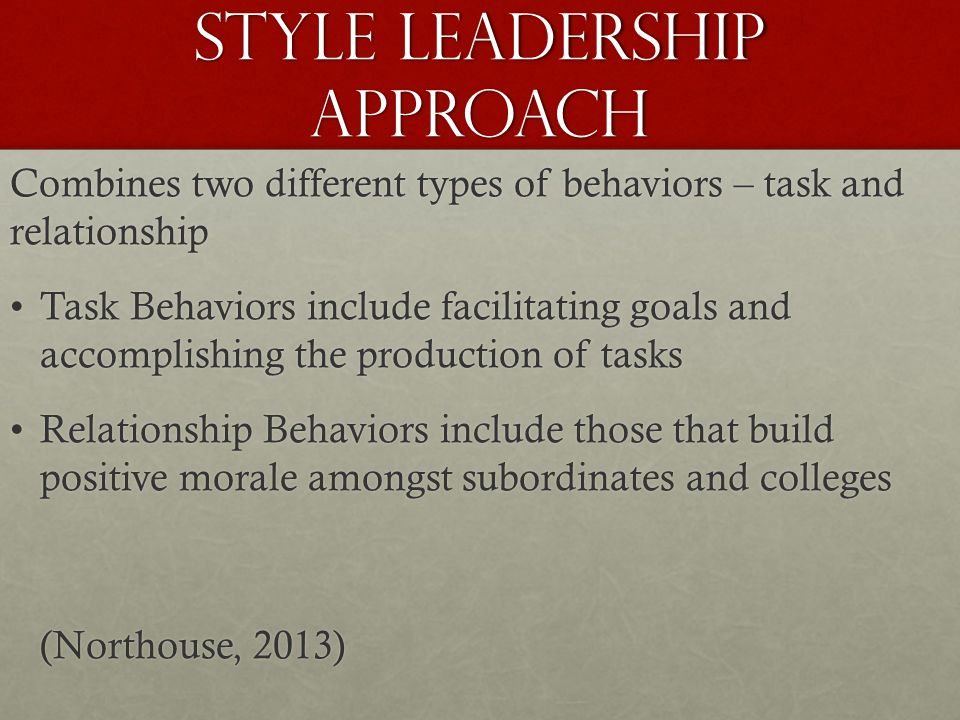 Style Leadership Approach Combines two different types of behaviors – task and relationship Task Behaviors include facilitating goals and accomplishing the production of tasksTask Behaviors include facilitating goals and accomplishing the production of tasks Relationship Behaviors include those that build positive morale amongst subordinates and collegesRelationship Behaviors include those that build positive morale amongst subordinates and colleges (Northouse, 2013)