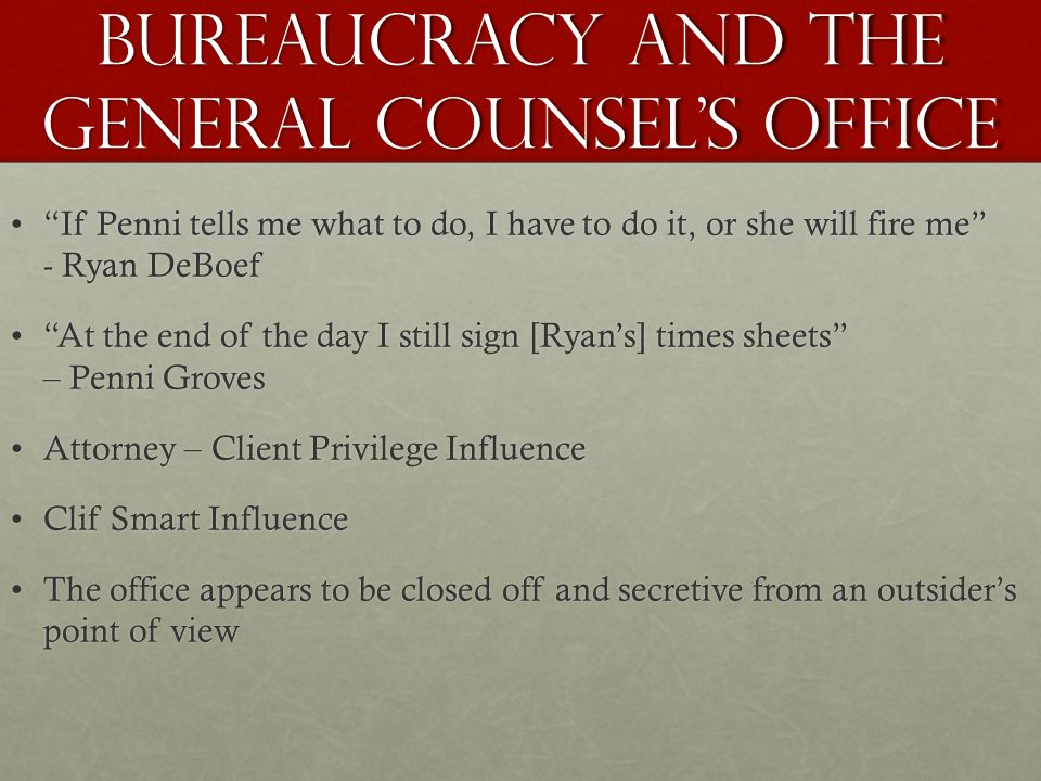 Bureaucracy and The General Counsel's Office If Penni tells me what to do, I have to do it, or she will fire me - Ryan DeBoef If Penni tells me what to do, I have to do it, or she will fire me - Ryan DeBoef At the end of the day I still sign [Ryan's] times sheets – Penni Groves At the end of the day I still sign [Ryan's] times sheets – Penni Groves Attorney – Client Privilege InfluenceAttorney – Client Privilege Influence Clif Smart InfluenceClif Smart Influence The office appears to be closed off and secretive from an outsider's point of viewThe office appears to be closed off and secretive from an outsider's point of view