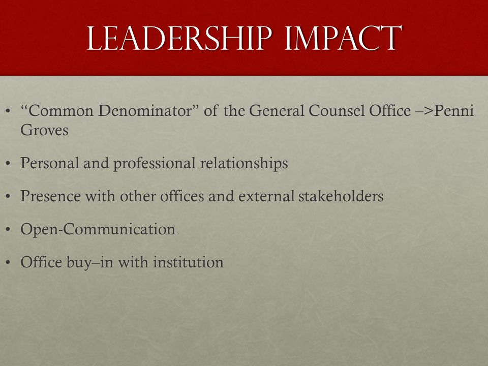 Leadership Impact Common Denominator of the General Counsel Office –>Penni Groves Common Denominator of the General Counsel Office –>Penni Groves Personal and professional relationshipsPersonal and professional relationships Presence with other offices and external stakeholdersPresence with other offices and external stakeholders Open-CommunicationOpen-Communication Office buy–in with institutionOffice buy–in with institution