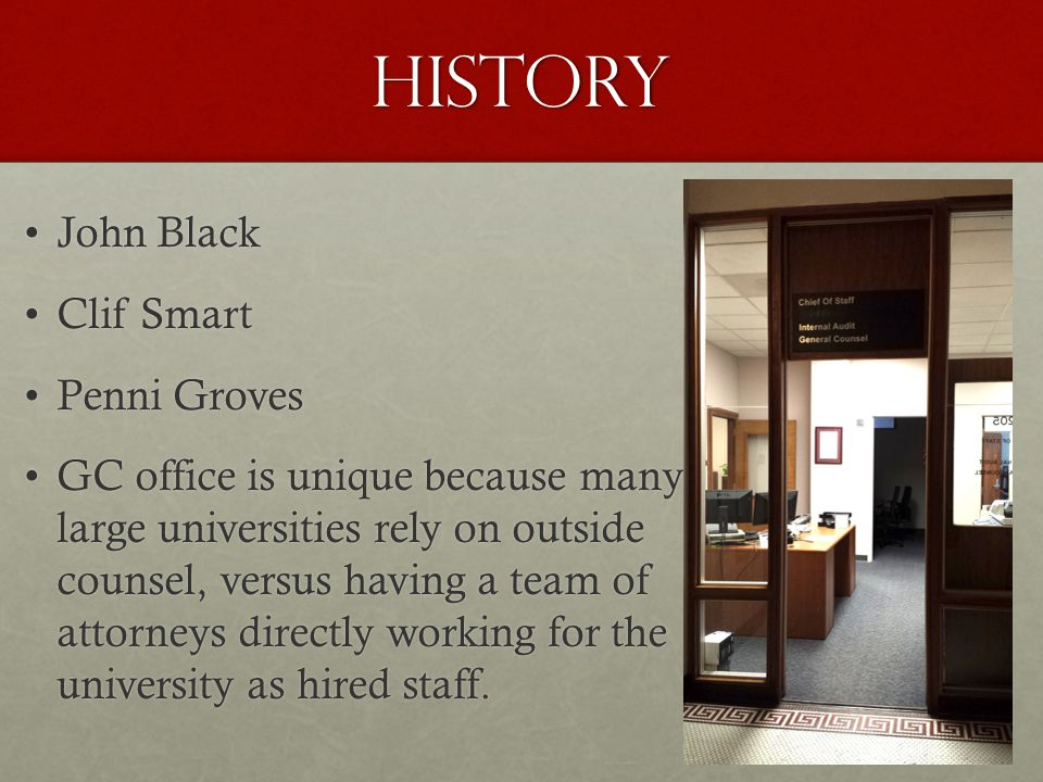 History John BlackJohn Black Clif SmartClif Smart Penni GrovesPenni Groves GC office is unique because manyGC office is unique because many large universities rely on outside large universities rely on outside counsel, versus having a team of counsel, versus having a team of attorneys directly working for the attorneys directly working for the university as hired staff.