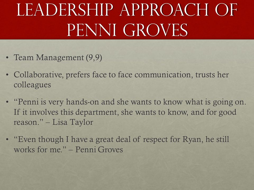Leadership Approach of Penni Groves Team Management (9,9)Team Management (9,9) Collaborative, prefers face to face communication, trusts her colleaguesCollaborative, prefers face to face communication, trusts her colleagues Penni is very hands-on and she wants to know what is going on.