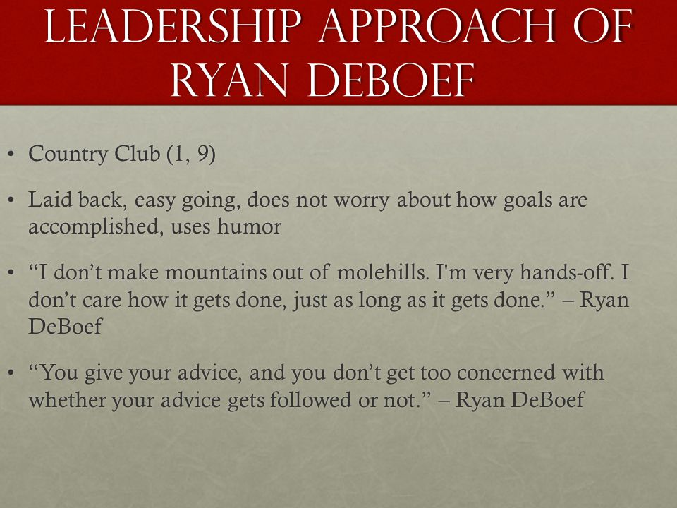 Leadership Approach of Ryan Deboef Country Club (1, 9)Country Club (1, 9) Laid back, easy going, does not worry about how goals are accomplished, uses humorLaid back, easy going, does not worry about how goals are accomplished, uses humor I don't make mountains out of molehills.