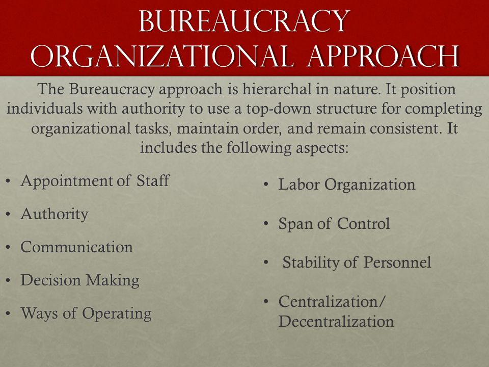 Bureaucracy Organizational Approach The Bureaucracy approach is hierarchal in nature. It position individuals with authority to use a top-down structu