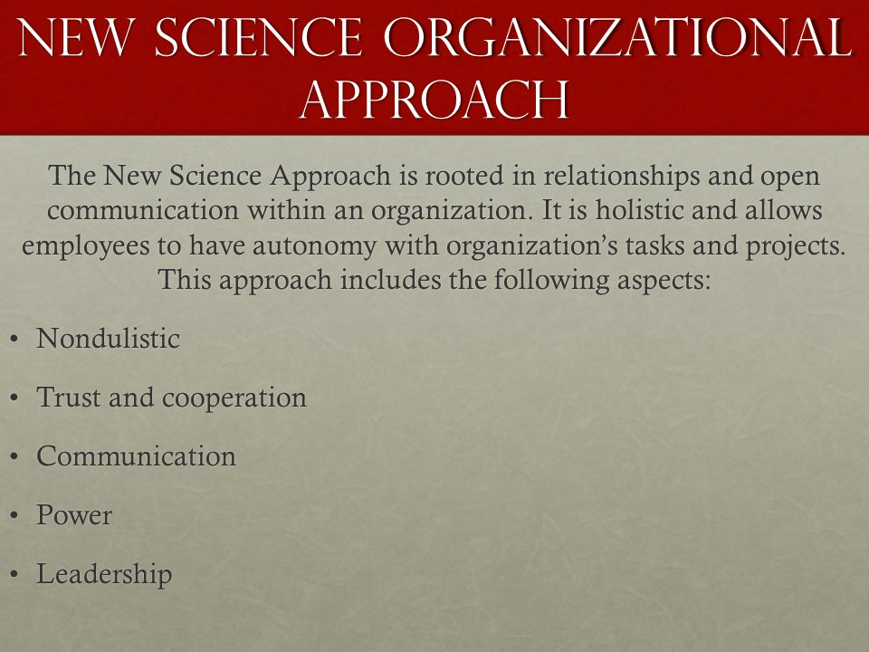New Science Organizational Approach The New Science Approach is rooted in relationships and open communication within an organization. It is holistic