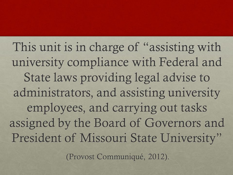 This unit is in charge of assisting with university compliance with Federal and State laws providing legal advise to administrators, and assisting university employees, and carrying out tasks assigned by the Board of Governors and President of Missouri State University (Provost Communiqué, 2012).