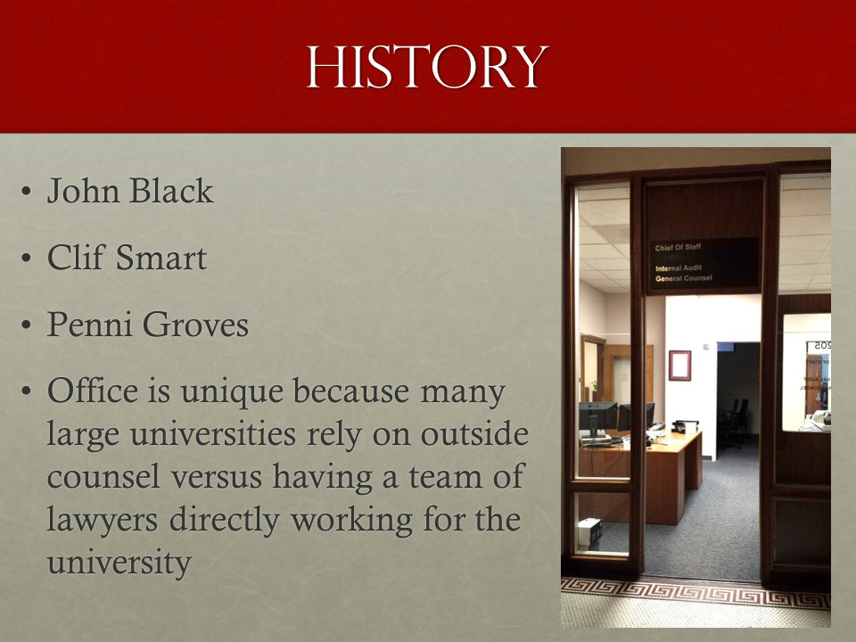 History John BlackJohn Black Clif SmartClif Smart Penni GrovesPenni Groves Office is unique because manyOffice is unique because many large universities rely on outside large universities rely on outside counsel versus having a team of counsel versus having a team of lawyers directly working for the lawyers directly working for the university university