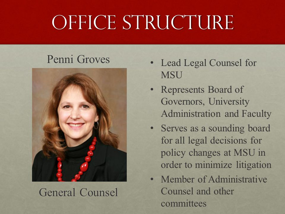 Office Structure Penni Groves General Counsel Lead Legal Counsel for MSU Represents Board of Governors, University Administration and Faculty Serves as a sounding board for all legal decisions for policy changes at MSU in order to minimize litigation Member of Administrative Counsel and other committees