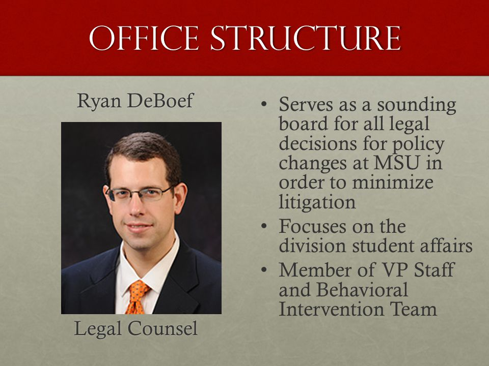 Office Structure Ryan DeBoef Legal Counsel Serves as a sounding board for all legal decisions for policy changes at MSU in order to minimize litigation Focuses on the division student affairs Member of VP Staff and Behavioral Intervention Team