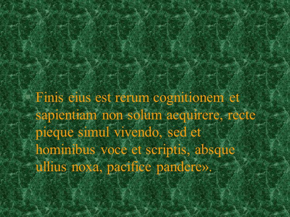§Finis eius est rerum cognitionem et sapientiam non solum acquirere, recte pieque simul vivendo, sed et hominibus voce et scriptis, absque ullius noxa, pacifice pandere».