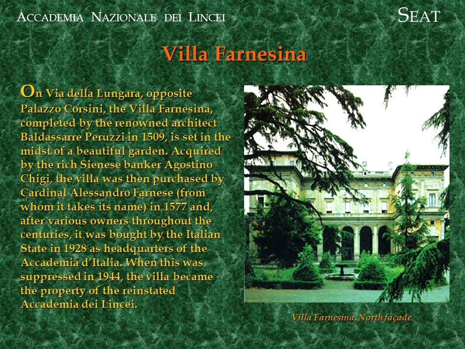 A CCADEMIA N AZIONALE DEI L INCEI Villa Farnesina S EAT O n Via della Lungara, opposite Palazzo Corsini, the Villa Farnesina, completed by the renowned architect Baldassarre Peruzzi in 1509, is set in the midst of a beautiful garden.