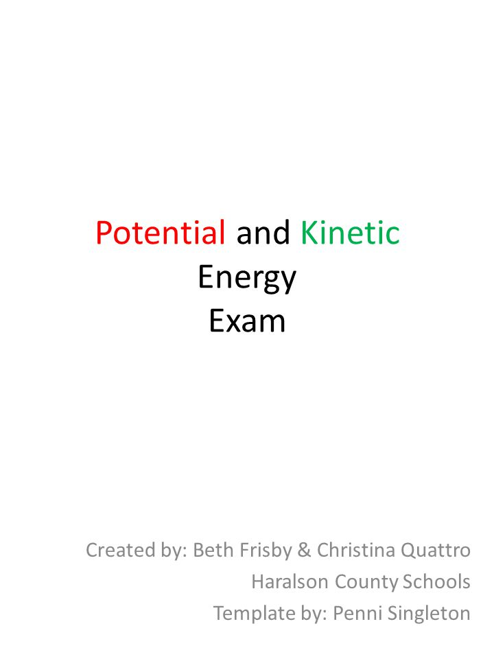 Potential and Kinetic Energy Exam Created by: Beth Frisby & Christina Quattro Haralson County Schools Template by: Penni Singleton