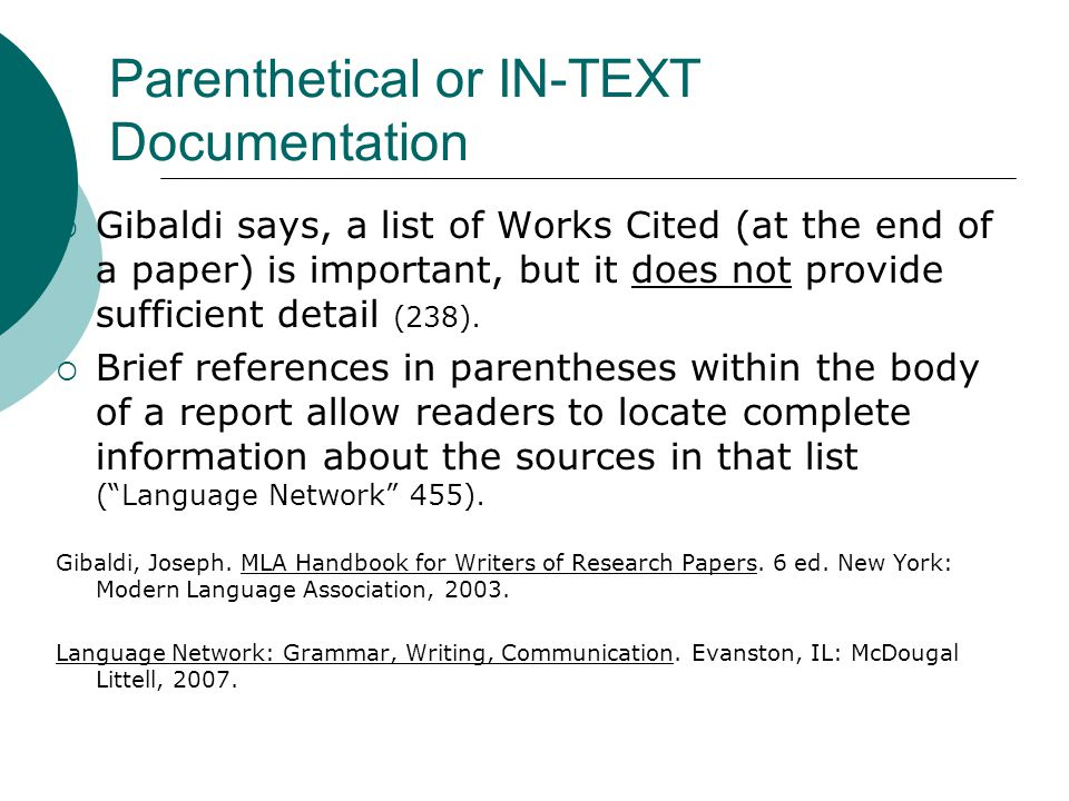 Parenthetical or IN-TEXT Documentation  Gibaldi says, a list of Works Cited (at the end of a paper) is important, but it does not provide sufficient detail (238).