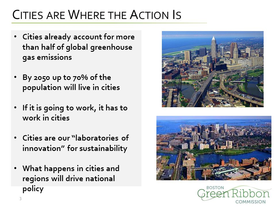 C ITIES ARE W HERE THE A CTION I S Cities already account for more than half of global greenhouse gas emissions By 2050 up to 70% of the population will live in cities If it is going to work, it has to work in cities Cities are our laboratories of innovation for sustainability What happens in cities and regions will drive national policy 3