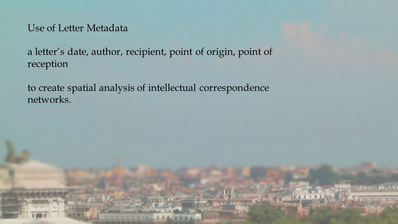 Use of Letter Metadata a letter's date, author, recipient, point of origin, point of reception to create spatial analysis of intellectual correspondence networks.