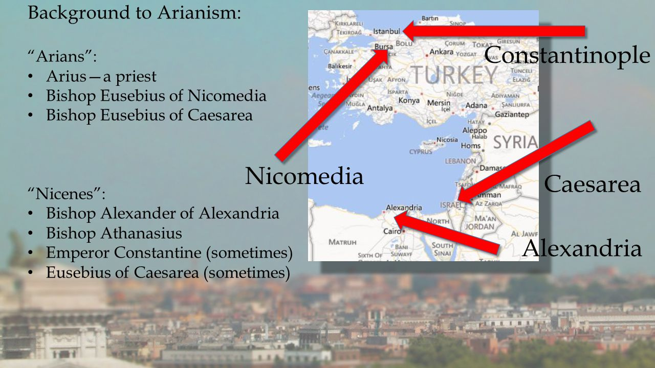 Background to Arianism: Arians : Arius—a priest Bishop Eusebius of Nicomedia Bishop Eusebius of Caesarea Nicenes : Bishop Alexander of Alexandria Bishop Athanasius Emperor Constantine (sometimes) Eusebius of Caesarea (sometimes) Alexandria Caesarea Constantinople Nicomedia