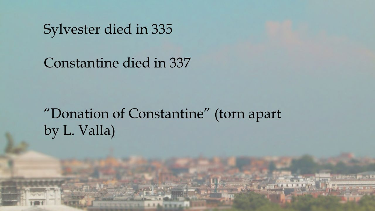 Sylvester died in 335 Constantine died in 337 Donation of Constantine (torn apart by L. Valla)