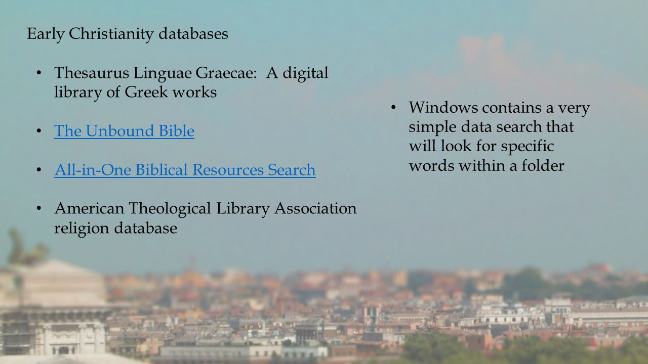 Early Christianity databases Thesaurus Linguae Graecae: A digital library of Greek works The Unbound Bible All-in-One Biblical Resources Search American Theological Library Association religion database Windows contains a very simple data search that will look for specific words within a folder