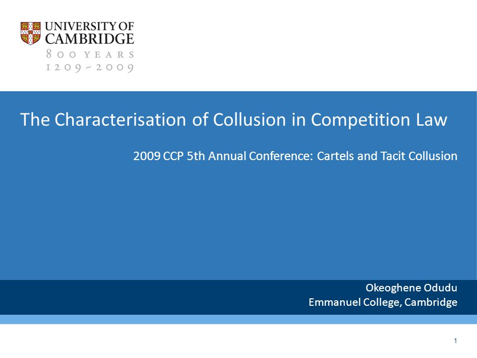 1 The Characterisation of Collusion in Competition Law Okeoghene Odudu Emmanuel College, Cambridge 2009 CCP 5th Annual Conference: Cartels and Tacit Collusion