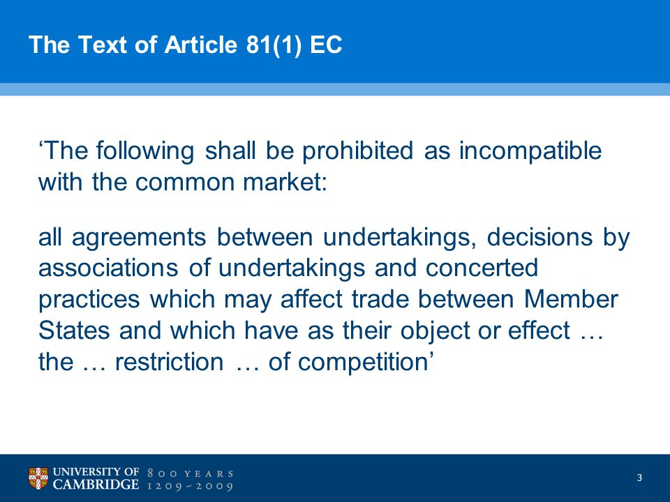 3 The Text of Article 81(1) EC 'The following shall be prohibited as incompatible with the common market: all agreements between undertakings, decisions by associations of undertakings and concerted practices which may affect trade between Member States and which have as their object or effect … the … restriction … of competition'
