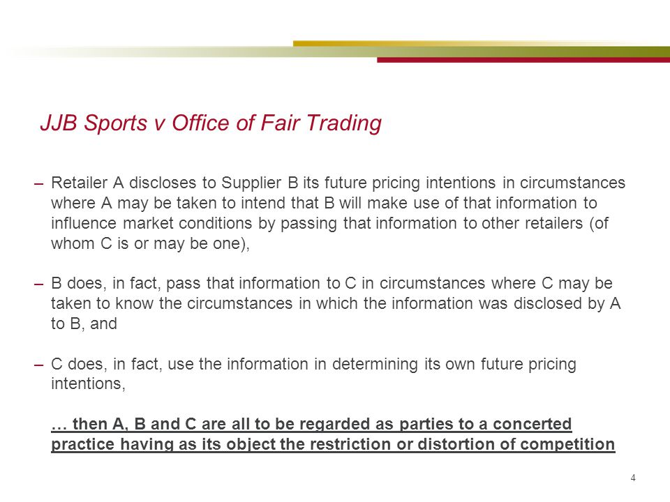 4 JJB Sports v Office of Fair Trading –Retailer A discloses to Supplier B its future pricing intentions in circumstances where A may be taken to intend that B will make use of that information to influence market conditions by passing that information to other retailers (of whom C is or may be one), –B does, in fact, pass that information to C in circumstances where C may be taken to know the circumstances in which the information was disclosed by A to B, and –C does, in fact, use the information in determining its own future pricing intentions, … then A, B and C are all to be regarded as parties to a concerted practice having as its object the restriction or distortion of competition