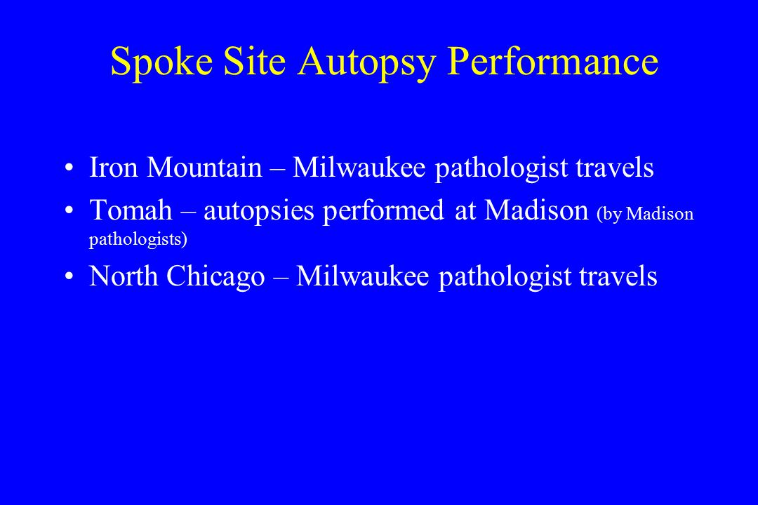 Spoke Site Autopsy Performance Iron Mountain – Milwaukee pathologist travels Tomah – autopsies performed at Madison (by Madison pathologists) North Chicago – Milwaukee pathologist travels