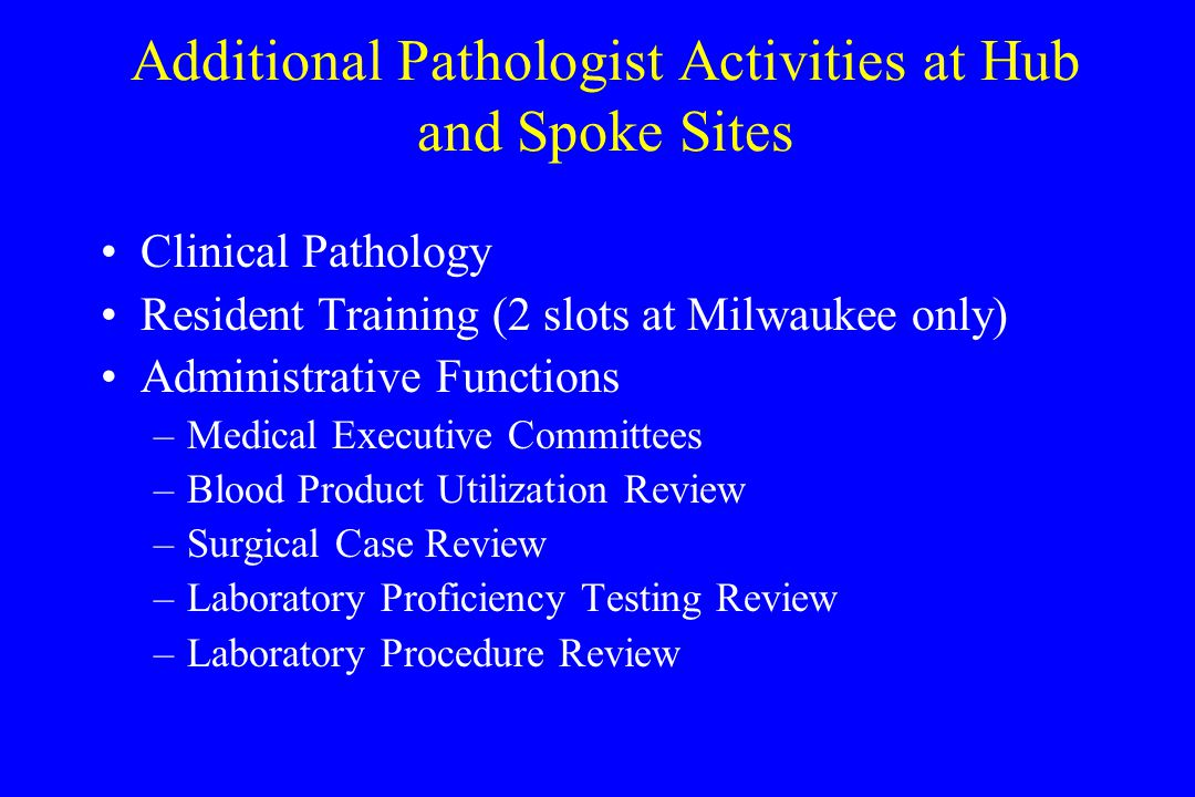 Additional Pathologist Activities at Hub and Spoke Sites Clinical Pathology Resident Training (2 slots at Milwaukee only) Administrative Functions –Medical Executive Committees –Blood Product Utilization Review –Surgical Case Review –Laboratory Proficiency Testing Review –Laboratory Procedure Review