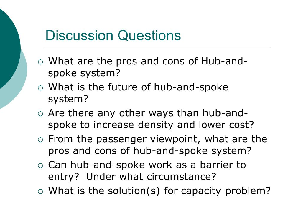 Discussion Questions  What are the pros and cons of Hub-and- spoke system?  What is the future of hub-and-spoke system?  Are there any other ways t