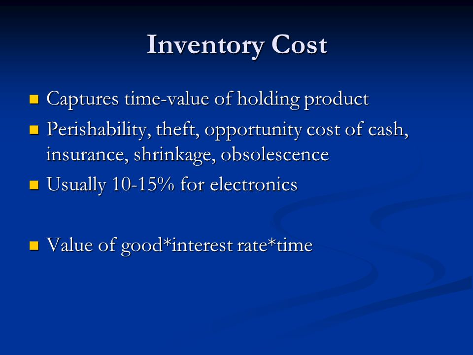 Inventory Cost Captures time-value of holding product Captures time-value of holding product Perishability, theft, opportunity cost of cash, insurance, shrinkage, obsolescence Perishability, theft, opportunity cost of cash, insurance, shrinkage, obsolescence Usually 10-15% for electronics Usually 10-15% for electronics Value of good*interest rate*time Value of good*interest rate*time