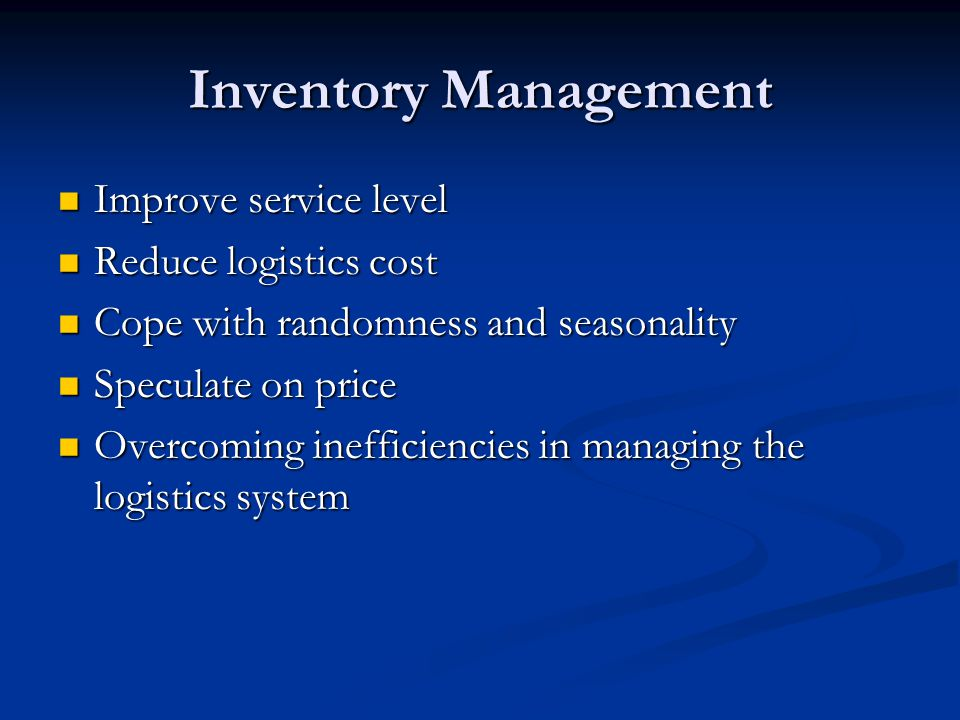 Inventory Management Improve service level Improve service level Reduce logistics cost Reduce logistics cost Cope with randomness and seasonality Cope with randomness and seasonality Speculate on price Speculate on price Overcoming inefficiencies in managing the logistics system Overcoming inefficiencies in managing the logistics system
