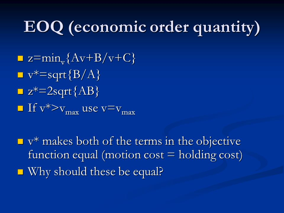 EOQ (economic order quantity) z=min v {Av+B/v+C} z=min v {Av+B/v+C} v*=sqrt{B/A} v*=sqrt{B/A} z*=2sqrt{AB} z*=2sqrt{AB} If v*>v max use v=v max If v*>v max use v=v max v* makes both of the terms in the objective function equal (motion cost = holding cost) v* makes both of the terms in the objective function equal (motion cost = holding cost) Why should these be equal.
