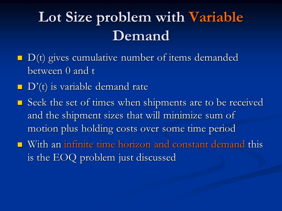 Lot Size problem with Variable Demand D(t) gives cumulative number of items demanded between 0 and t D(t) gives cumulative number of items demanded between 0 and t D'(t) is variable demand rate D'(t) is variable demand rate Seek the set of times when shipments are to be received and the shipment sizes that will minimize sum of motion plus holding costs over some time period Seek the set of times when shipments are to be received and the shipment sizes that will minimize sum of motion plus holding costs over some time period With an infinite time horizon and constant demand this is the EOQ problem just discussed With an infinite time horizon and constant demand this is the EOQ problem just discussed