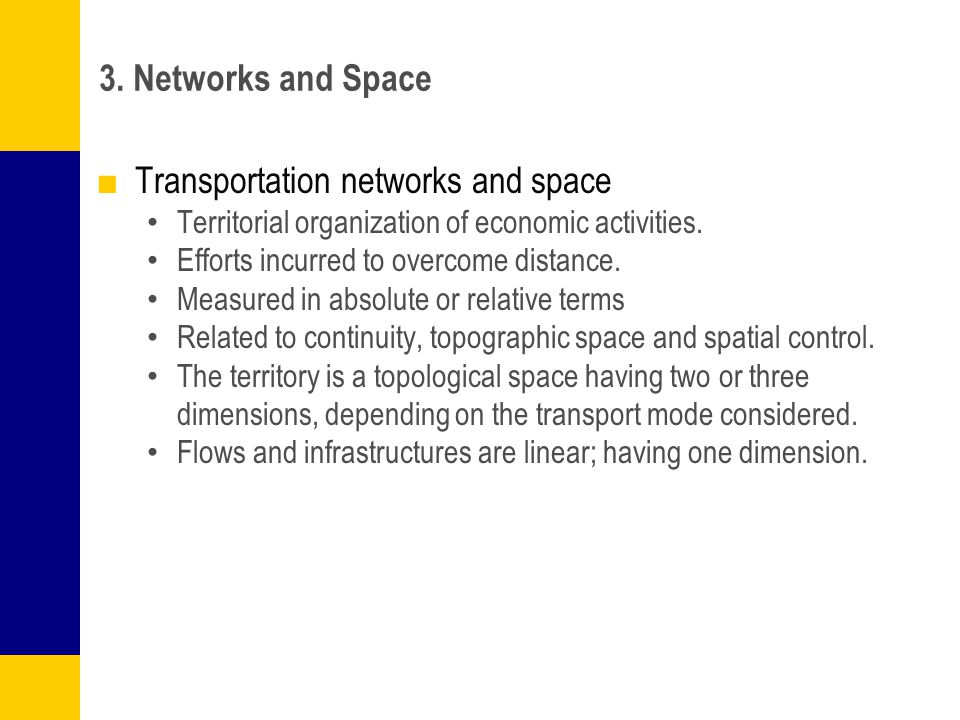 3. Networks and Space ■Transportation networks and space Territorial organization of economic activities. Efforts incurred to overcome distance. Measu