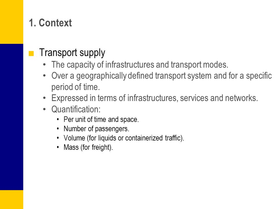 1. Context ■Transport supply The capacity of infrastructures and transport modes. Over a geographically defined transport system and for a specific pe