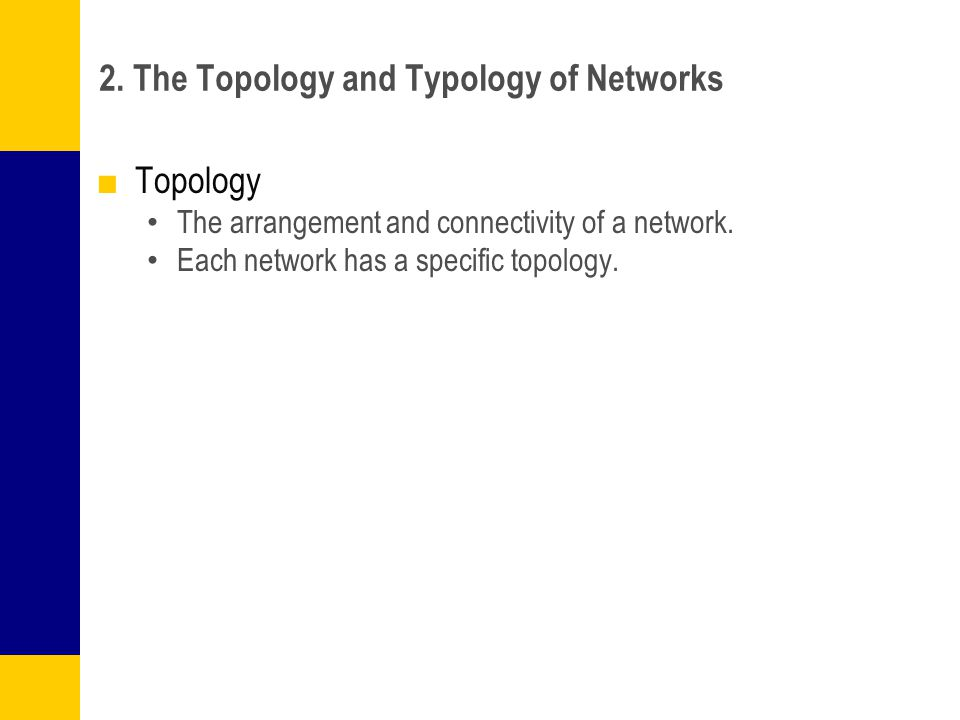 2. The Topology and Typology of Networks ■Topology The arrangement and connectivity of a network. Each network has a specific topology.