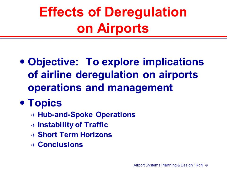 Airport Systems Planning & Design / RdN  Effects of Deregulation on Airports Objective: To explore implications of airline deregulation on airports operations and management Topics  Hub-and-Spoke Operations  Instability of Traffic  Short Term Horizons  Conclusions