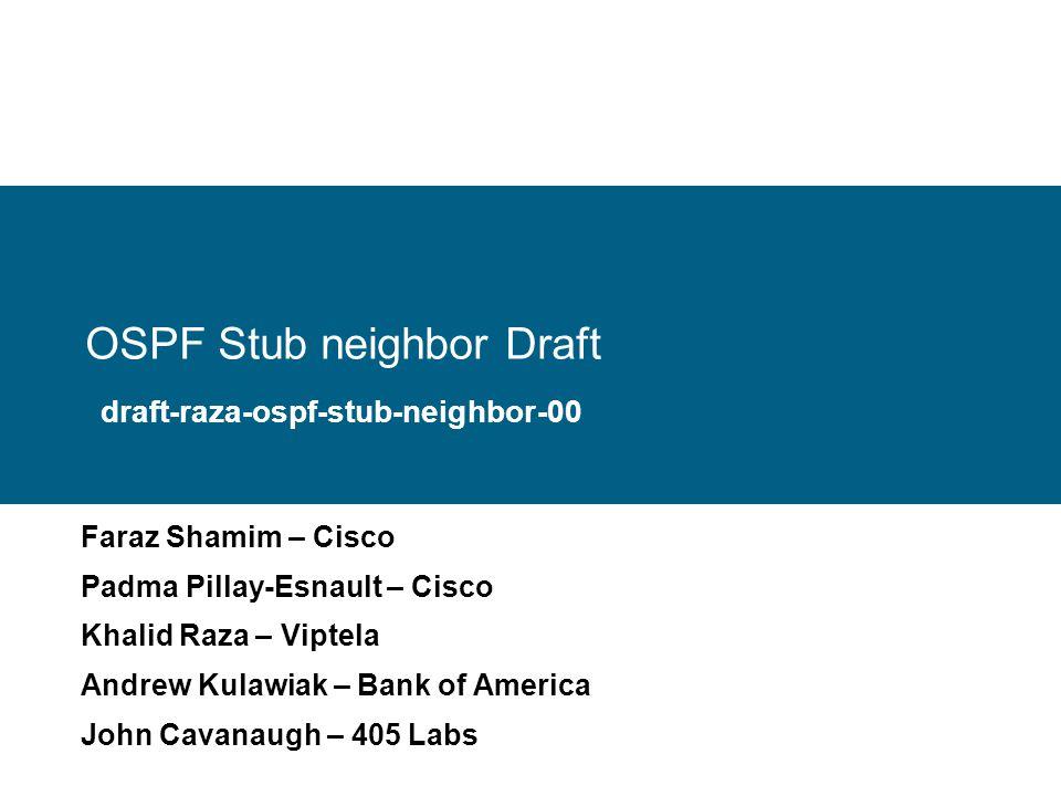 OSPF Stub neighbor Draft Faraz Shamim – Cisco Padma Pillay-Esnault – Cisco Khalid Raza – Viptela Andrew Kulawiak – Bank of America John Cavanaugh – 405 Labs draft-raza-ospf-stub-neighbor-00