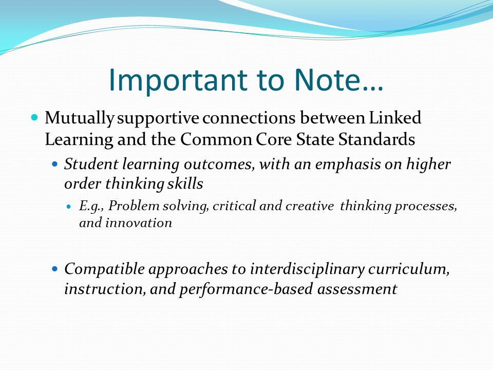 Important to Note… Mutually supportive connections between Linked Learning and the Common Core State Standards Student learning outcomes, with an emphasis on higher order thinking skills E.g., Problem solving, critical and creative thinking processes, and innovation Compatible approaches to interdisciplinary curriculum, instruction, and performance-based assessment