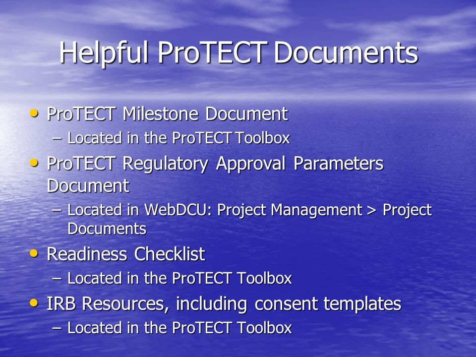 Helpful ProTECT Documents ProTECT Milestone Document ProTECT Milestone Document –Located in the ProTECT Toolbox ProTECT Regulatory Approval Parameters Document ProTECT Regulatory Approval Parameters Document –Located in WebDCU: Project Management > Project Documents Readiness Checklist Readiness Checklist –Located in the ProTECT Toolbox IRB Resources, including consent templates IRB Resources, including consent templates –Located in the ProTECT Toolbox