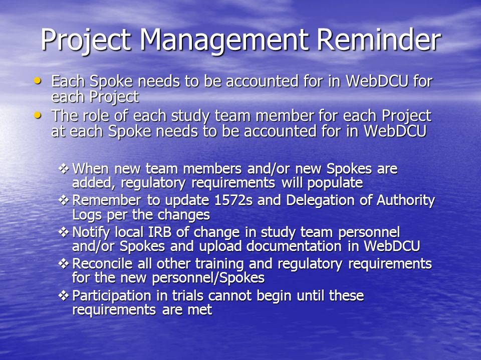 Project Management Reminder Each Spoke needs to be accounted for in WebDCU for each Project Each Spoke needs to be accounted for in WebDCU for each Project The role of each study team member for each Project at each Spoke needs to be accounted for in WebDCU The role of each study team member for each Project at each Spoke needs to be accounted for in WebDCU  When new team members and/or new Spokes are added, regulatory requirements will populate  Remember to update 1572s and Delegation of Authority Logs per the changes  Notify local IRB of change in study team personnel and/or Spokes and upload documentation in WebDCU  Reconcile all other training and regulatory requirements for the new personnel/Spokes  Participation in trials cannot begin until these requirements are met