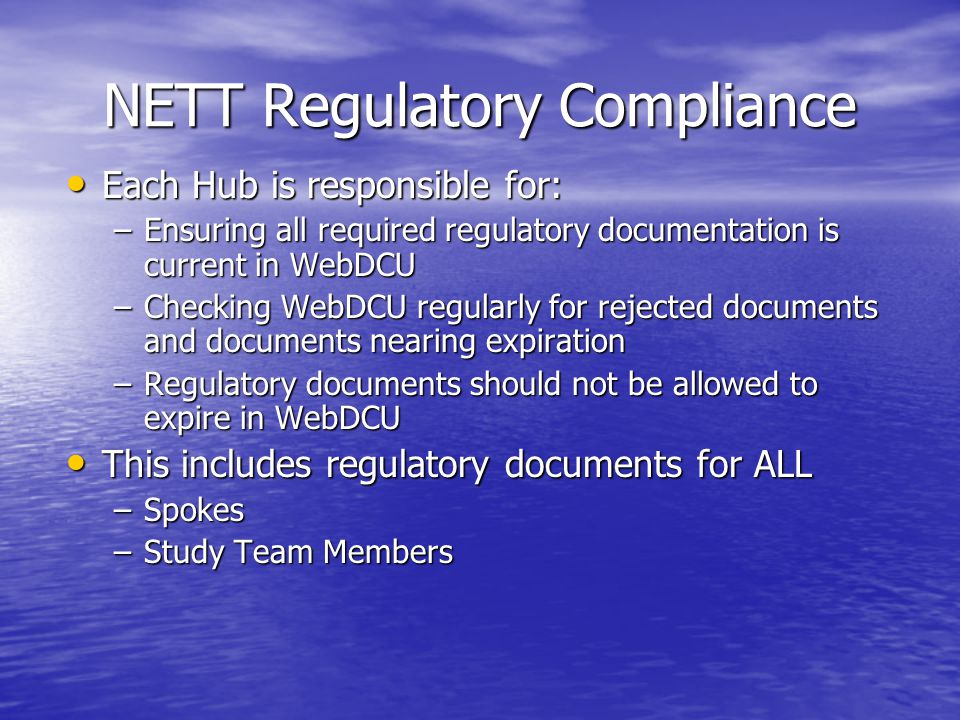 NETT Regulatory Compliance Each Hub is responsible for: Each Hub is responsible for: –Ensuring all required regulatory documentation is current in WebDCU –Checking WebDCU regularly for rejected documents and documents nearing expiration –Regulatory documents should not be allowed to expire in WebDCU This includes regulatory documents for ALL This includes regulatory documents for ALL –Spokes –Study Team Members