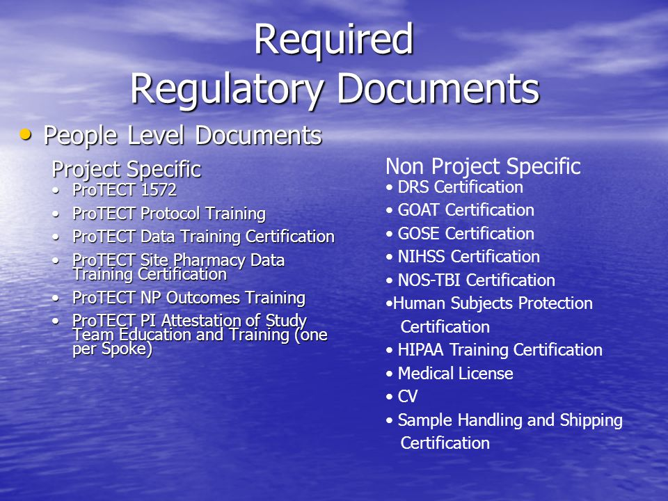 Required Regulatory Documents People Level Documents People Level Documents Project Specific ProTECT 1572ProTECT 1572 ProTECT Protocol TrainingProTECT Protocol Training ProTECT Data Training CertificationProTECT Data Training Certification ProTECT Site Pharmacy Data Training CertificationProTECT Site Pharmacy Data Training Certification ProTECT NP Outcomes TrainingProTECT NP Outcomes Training ProTECT PI Attestation of Study Team Education and Training (one per Spoke)ProTECT PI Attestation of Study Team Education and Training (one per Spoke) Non Project Specific DRS Certification GOAT Certification GOSE Certification NIHSS Certification NOS-TBI Certification Human Subjects Protection Certification HIPAA Training Certification Medical License CV Sample Handling and Shipping Certification