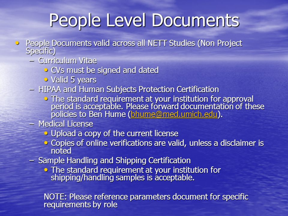 People Level Documents ProTECT 1572 (Project Specific) ProTECT 1572 (Project Specific) –A 1572 is required for each group of investigators Thus, multiple Spokes with different IRBs can be listed on the same 1572 as long as the study team is the same Thus, multiple Spokes with different IRBs can be listed on the same 1572 as long as the study team is the same –The 1572 should identify: Anyone performing unique research functions Anyone performing unique research functions Those administering outcomes assessments should be included Those administering outcomes assessments should be included –For each Spoke, create one entry in WebDCU and apply it to all study team members listed on the 1572