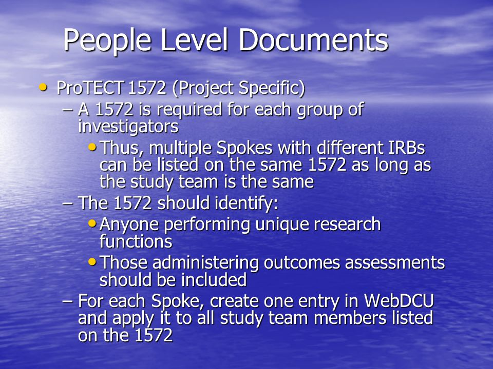 People Level Documents ProTECT Training (Non Study Specific) ProTECT Training (Non Study Specific) –GOAT Certification –GOSE Certification –DRS Certification –NIHSS Certification –NOS-TBI Certification  Training is mandatory for all clinical site Investigators and Study Coordinators completing these assessments  GOSE is required initially for all Trial PIs and Primary Study Coordinators  DRS is required initially for all Primary Study Coordinators  Documentation of each certification should be uploaded in WebDCU